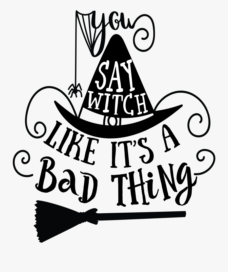 You Say Witch Like It A Bad Thing Svg, Transparent Clipart